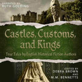 Castles, Customs, And Kings: True Tales by English Historical Fiction Authors (Unabridged) - Debra Brown & M.M. Bennetts mp3 listen download