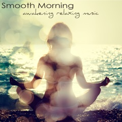 Smooth Morning, Awakening Relaxing Music – Easy Listening Soft Music and Energy Healing Instrumental Songs for Your Relaxation & Mind Body Connection