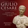 Giulio Cesare: L'uomo che cambiò il destino di Roma - Francesco De Vito