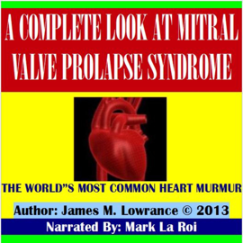 A Complete Look at Mitral Valve Prolapse Syndrome: The World's Most Common Heart Murmur (Unabridged) audiobook