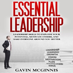 Essential Leadership: Leadership Skills to Explode Your Potential, Motivate Others, and Make Everyone Around You Better (Unabridged)