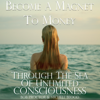 Michele Blood & Bob Proctor - Become a Magnet to Money Through the Sea of Unlimited Consciousness (Unabridged) artwork