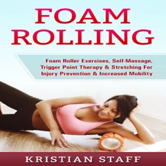 Foam Rolling: Foam Roller Exercises, Self-Massage, Trigger Point Therapy & Stretching for Injury Prevention & Increased Mobility (Unabridged)
