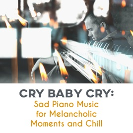 ‎Cry Baby Cry: Sad Piano Music for Melancholic Moments and Chill by Sad  Music Zone