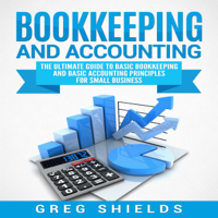 Bookkeeping and Accounting: The Ultimate Guide to Basic Bookkeeping and Basic Accounting Principles for Small Business (Unabridged)