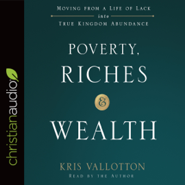 Poverty, Riches, and Wealth: Moving from a Life of Lack into True Kingdom Abundance (Unabridged) audiobook