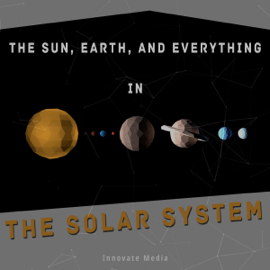 The Sun, Earth, and Everything in the Solar System (Unabridged) audiobook