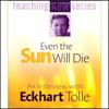Eckhart Tolle - Even the Sun Will Die: An Interview with Eckhart Tolle (Unabridged) artwork