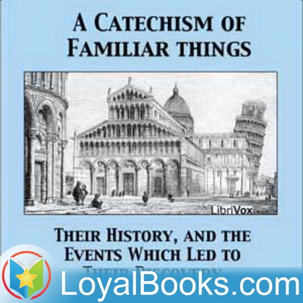 A Catechism of Familiar Things; Their History, and the Events Which Led to Their Discovery by Anonymous
