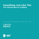 Something Just Like This (TURAZZA Unofficial Remix) [The Chainsmokers & Coldplay] - Single