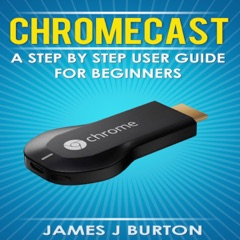 Chromecast: A Step by Step User Guide for Beginners (Unabridged)