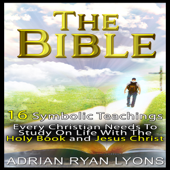The Bible: 16 Symbolic Teachings Every Christian Needs to Study on Life with the Holy Book and Jesus Christ (Unabridged)