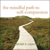 The Mindful Path to Self-Compassion: Freeing Yourself from Destructive Thoughts and Emotions (Unabridged) - Christopher K. Germer