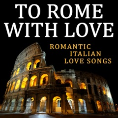 To Rome with Love (Romantic Italian Love Songs)
