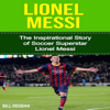 Bill Redban - Lionel Messi: The Inspirational Story of Soccer Superstar Lionel Messi (Unabridged)  artwork