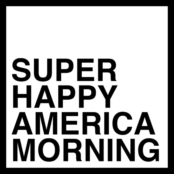 Super Happy America Morning - Stupid Morning Show Podcast