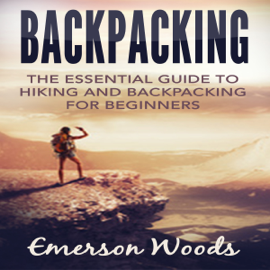 Backpacking: The Essential Guide to Hiking and Backpacking for Beginners (Unabridged) audiobook