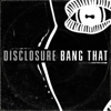 Bang That - Disclosure