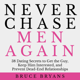 Never Chase Men Again: 38 Dating Secrets to Get the Guy, Keep Him Interested, And Prevent Dead-End Relationships (Unabridged) audiobook