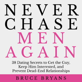 Never Chase Men Again: 38 Dating Secrets to Get the Guy, Keep Him Interested, And Prevent Dead-End Relationships (Unabridged) - Bruce Bryans mp3 download