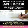 How to Write an E-Book: In Less than 7- 14 Days That Will Make You Money Forever (Unabridged)