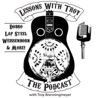 Lessons With Troy - A Podcast all about Dobro (Resonator Guitar), Lap Steel, Weissenborn and More! podcast