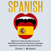 Spanish: Beginner's Step by Step Course to Quickly Learning the Spanish Language, Spanish Grammar & Spanish Phrases (Unabridged)