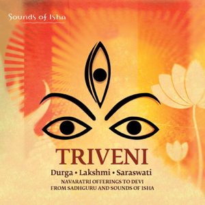 Sadhguru & Sounds of Isha - Triveni: Durga, Lakshmi, Saraswati