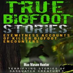 True Bigfoot Stories: Eyewitness Accounts of Killer Bigfoot Encounters (Unabridged)