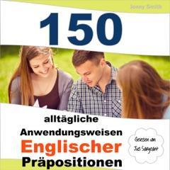 150 alltägliche Anwendungsweisen Englischer Präpositionen: Elementares bis mittleres Niveau [150 Everyday Uses of English Prepositions: Elementary to Medium Level] (Unabridged)