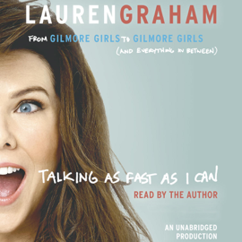 Talking as Fast as I Can: From Gilmore Girls to Gilmore Girls (and Everything in Between) (Unabridged) audiobook
