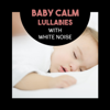 Baby Calm Lullabies with White Noise – Relaxing Music for Newborns, Nighty Sleep, Baby Development, Peaceful Nature Sounds - Various Artists