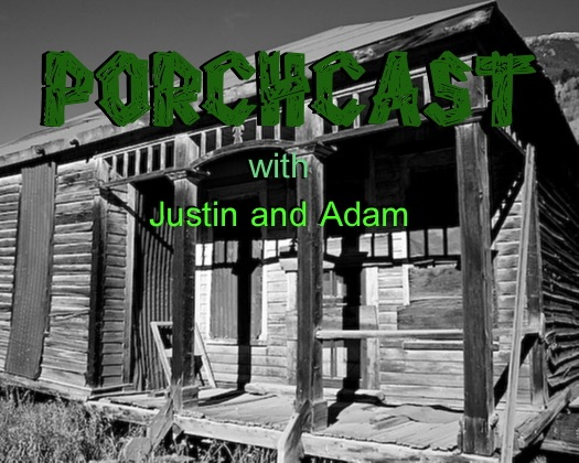 The Porchcast! - With Justin and Adam