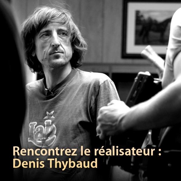 Rencontrez le réalisateur : Denis Thybaud