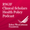 Robert Wood Johnson Foundation Clinical Scholars Health Policy Podcast