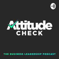 Attitude Check: The Business Leadership Podcast podcast