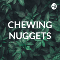 CHEWING NUGGETS podcast