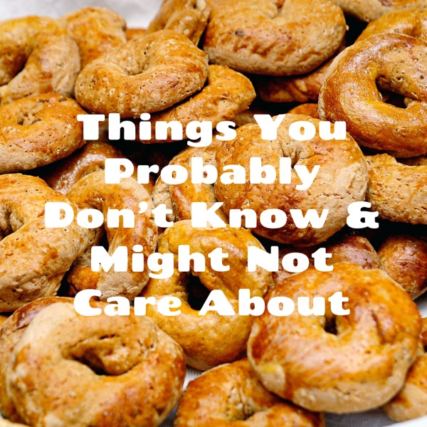 Things You Probably Don't Know & Might Not Care About