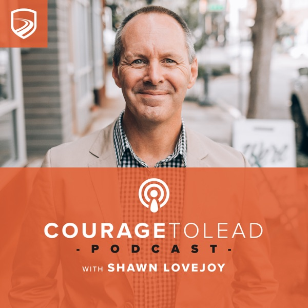The Courage to Lead Podcast with Shawn Lovejoy