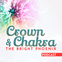 Crown and Chakra - The Bright Phoenix's Podcast podcast