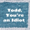 Todd, You're an Idiot - random nonsense you'll love