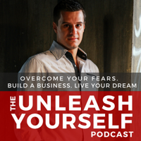 Unleash Yourself: Overcome Your Fears. Build A Business. Live Your Dream. podcast
