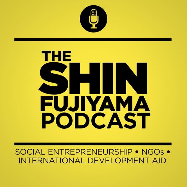 The Shin Fujiyama Podcast | Social Entrepreneurship | Nonprofit Organizations | International Development Aid | NGOs
