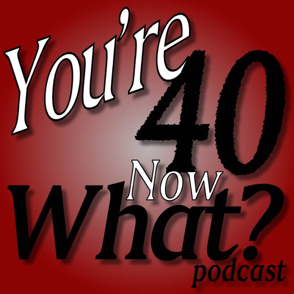 You're 40, Now What?
