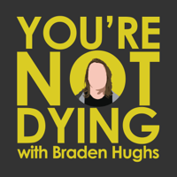 You're Not Dying with Braden Hughs podcast