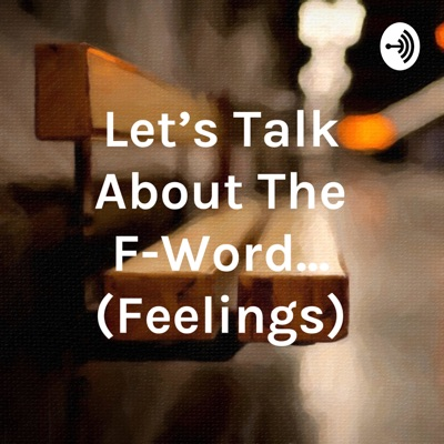 Let's Talk About The F-Word... (Feelings)