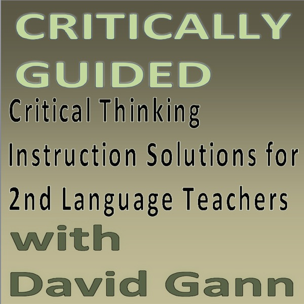 Critically Guided. Critical Thinking Instruction Solutions for 2nd Language Teachers. A Critically Minded Network Podcast