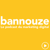 Bannouze : Le podcast du marketing digital ! podcast