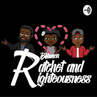 Between Ratchet and Righteousness podcast