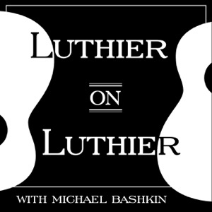 Luthier on Luthier with Michael Bashkin